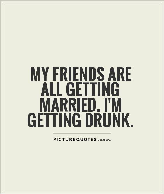 my-friends-are-all-getting-married-im-getting-drunk-quote-1